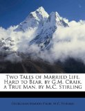 Book Cover Two Tales of Married Life. Hard to Bear, by G.M. Craik. a True Man, by M.C. Stirling