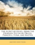 Book Cover The Secret of Hegel: Being the Hegelian System in Origin, Principle, Form, and Matter
