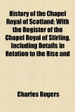 Book Cover History of the Chapel Royal of Scotland; With the Register of the Chapel Royal of Stirling, Including Details in Relation to the Rise and Progress of ... Respecting the Order of the Thistle