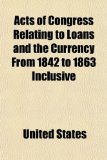 Book Cover Acts of Congress Relating to Loans and the Currency From 1842 to 1863 Inclusive