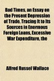 Book Cover Bad Times, an Essay on the Present Depression of Trade, Tracing It to Its Sources in Enormous Foreign Loans, Excessive War Expenditure, the
