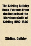 Book Cover The Stirling Guildry Book. Extracts From the Records of the Merchant Guild of Stirling 1592-1846