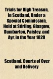 Book Cover Trials for High Treason, in Scotland, Under a Special Commission, Held at Stirling, Glasgow, Dumbarton, Paisley, and Ayr, in the Year 1820