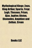 Book Cover Mythological kings: Zeus, King Arthur, Sparta, Freyr, Lugh, Theseus, Priam, Ajax, Jupiter, Biston, Diomedes, Amphion and Zethus, Creon