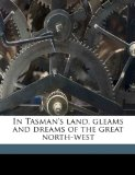 Book Cover In Tasman's land, gleams and dreams of the great north-west