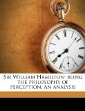 Book Cover Sir William Hamilton: being the philosophy of perception. An analysis