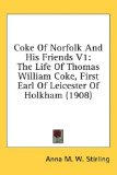 Book Cover Coke Of Norfolk And His Friends V1: The Life Of Thomas William Coke, First Earl Of Leicester Of Holkham (1908)
