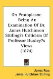 Book Cover On Protoplasm: Being An Examination Of Dr. James Hutchinson Stirling's Criticism Of Professor Huxley's Views (1874)