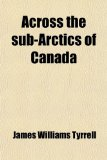 Book Cover Across the Sub-Arctics of Canada; A Journey of 3,200 Miles by Canoe and Snow Shoe Through the Hudson Bay Region