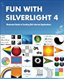 Book Cover Fun with Silverlight 4: Illustrated Guide to Creating Rich Internet Applications with Examples in C#, ASP.NET, XAML, Media, Webcam, AJAX, REST and Web Services