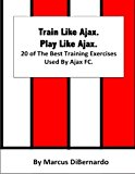 Book Cover Train Like Ajax. Play Like Ajax.: 20 of The Best Training Exercises Used By Ajax FC