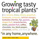 Book Cover Growing Tasty Tropical Plants in Any Home, Anywhere: (like lemons, limes, citrons, grapefruit, kumquats, sunquats, tahitian oranges, barbados ... black pepper, cinnamon, vanilla, and more...)