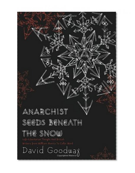 Book Cover Anarchist Seeds Beneath the Snow: Left-Libertarian Thought and British Writers from William Morris to Colin Ward