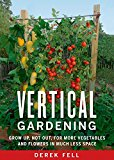 Book Cover Vertical Gardening: Grow Up, Not Out, for More Vegetables and Flowers in Much Less Space
