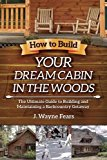 Book Cover How to Build Your Dream Cabin in the Woods: The Ultimate Guide to Building and Maintaining a Backcountry Getaway