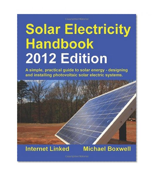 Book Cover Solar Electricity Handbook - 2012 Edition: A Simple Practical Guide to Solar Energy - Designing and Installing Photovoltaic Solar Electric Systems