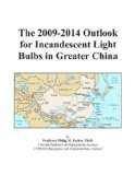 Book Cover The 2009-2014 Outlook for Incandescent Light Bulbs in Greater China