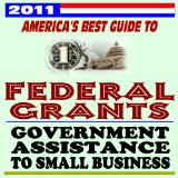 Book Cover 2011 America's Best Guide to Federal Grants and Government Assistance to Small Business, Non-Profits, and Individuals - Loans, Programs, Plus U.S. Government Manual