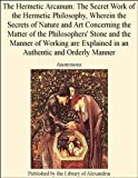 Book Cover The Hermetic Arcanum: The Secret Work of the Hermetic Philosophy, Wherein the Secrets of Nature and Art Concerning the Matter of the Philosophers' Stone ... Explained in an Authentic and Orderly Manner