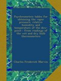 Book Cover Psychrometric tables for obtaining the vapor pressure, relative humidity and temperature of the dew-point : from readings of the wet and dry bulb thermometers