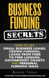 Book Cover Business Funding Secrets: How to Get Small Business Loans, Crowd Funding, Loans from Peer to Peer Lending, Government Grants and Personal Funding Ideas. (Quick Start Guide Book 1)