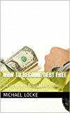 Book Cover How To Become Debt Free: Pay off all your debt: Get out of mortgage, student loans and credit card debt