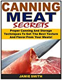 Book Cover Canning Meat Secrets: Proper Canning And Storage Techniques To Get The Best Texture And Flavor From Your Meats!