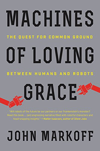 Machines of Loving Grace: The Quest for Common Ground Between Humans and Robots by John Markoff