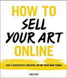 Book Cover How to Sell Your Art Online: Live a Successful Creative Life on Your Own Terms