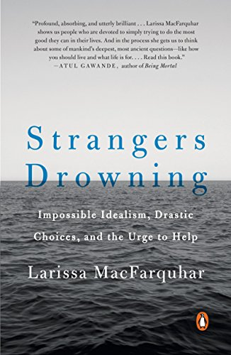 Strangers Drowning: Impossible Idealism, Drastic Choices, and the Urge to Help by Larissa MacFarquhar