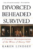 Book Cover Divorced, Beheaded, Survived: A Feminist Reinterpretation Of The Wives Of Henry VIII