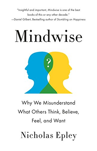 Mindwise: Why We Misunderstand What Others Think, Believe, Feel, and Want by Nicholas Epley