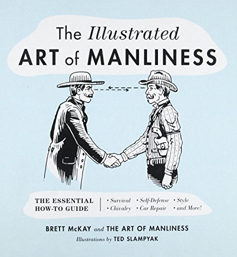 The Illustrated Art of Manliness: The Essential How-To Guide: Survival ? Chivalry ? Self-Defense ? Style ? Car Repair ? And More! by Brett McKay