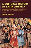 Book Cover A Cultural History of Latin America: Literature, Music and the Visual Arts in the 19th and 20th Centuries (Cambridge History of Latin America)