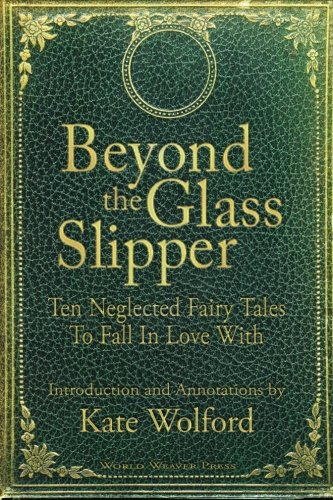 Book Cover Beyond the Glass Slipper: Ten Neglected Fairy Tales To Fall In Love With