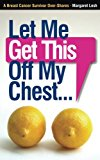 Book Cover Let Me Get This Off My Chest: A Breast Cancer Survivor Over-Shares