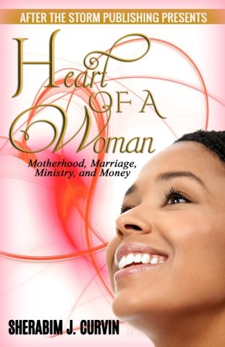 Book Cover Heart of a Woman (After The Storm Publishing Presents): Motherhood, Marriage, Ministry and Money