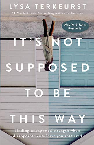 Book Cover It's Not Supposed to Be This Way: Finding Unexpected Strength When Disappointments Leave You Shattered