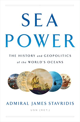 Sea Power: The History and Geopolitics of the World's Oceans by James Stavridis
