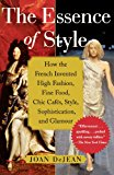 Book Cover The Essence of Style: How the French Invented High Fashion, Fine Food, Chic Cafes, Style, Sophistication, and Glamour