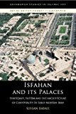 Book Cover Isfahan and its Palaces: Statecraft, Shi`ism and the Architecture of Conviviality in Early Modern Iran (Edinburgh Studies in Islamic Art)
