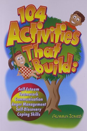 104 Activities That Build: Self-Esteem, Teamwork, Communication, Anger Management, Self-Discovery, Coping Skills