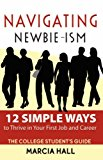Book Cover Navigating Newbie-Ism: 12 Simple Ways to Thrive in Your First Job and Career, the College Student's Guide
