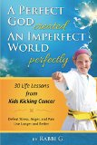 Book Cover A Perfect God Created An Imperfect World Perfectly: 30 Life Lessons from Kids Kicking Cancer