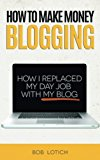 Book Cover How To Make Money Blogging: How I Replaced My Day Job With My Blog