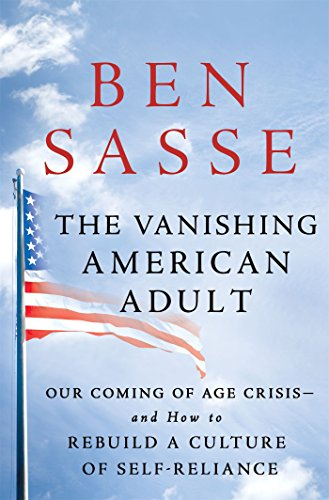 The Vanishing American Adult: Our Coming-of-Age Crisis--and How to Rebuild a Culture of Self-Reliance by Ben Sasse
