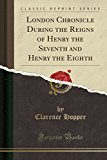 Book Cover London Chronicle During the Reigns of Henry the Seventh and Henry the Eighth (Classic Reprint)