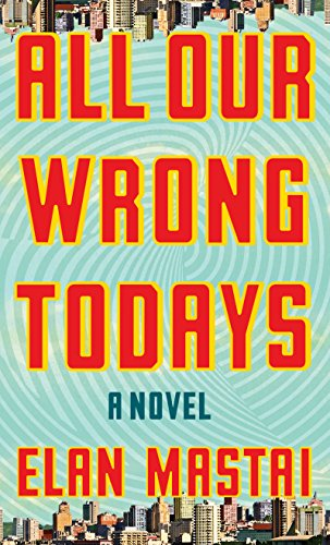 All Our Wrong Todays (Thorndike Press Large Print Basic Series) by Elan Mastai