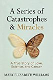 Book Cover A Series of Catastrophes and Miracles: A True Story of Love, Science, and Cancer
