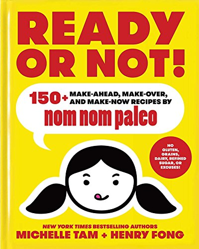 Ready or Not!: 150+ Make-Ahead, Make-Over, and Make-Now Recipes by Nom Nom Paleo by Michelle Tam, Henry Fong